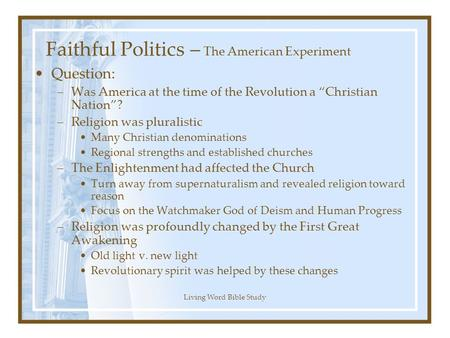 "Living Word Bible Study Faithful Politics – The American Experiment Question: –Was America at the time of the Revolution a ""Christian Nation""? –Religion."