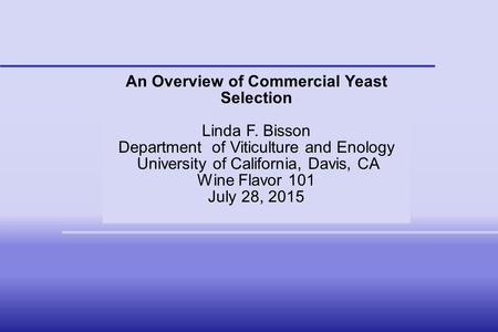 An Overview of Commercial Yeast Selection Linda F. Bisson Department of Viticulture and Enology University of California, Davis, CA Wine Flavor 101 July.