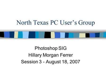 North Texas PC User's Group Photoshop SIG Hillary Morgan Ferrer Session 3 - August 18, 2007.