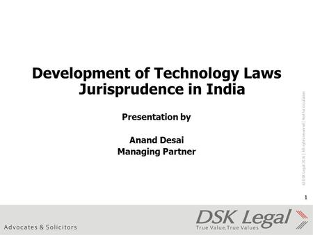 © DSK Legal 2016 │ All rights reserved │ Not for circulation 1 Development of <strong>Technology</strong> Laws Jurisprudence in India Presentation by Anand Desai Managing.