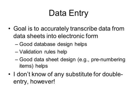 Data Entry Goal is to accurately transcribe data from data sheets into electronic form –Good database design helps –Validation rules help –Good data sheet.