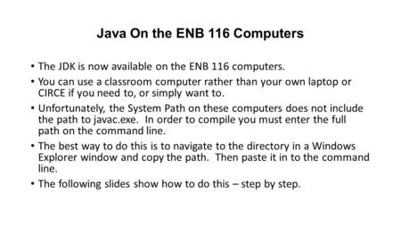 Java On the ENB 116 Computers The JDK is now available on the ENB 116 computers. You can use a classroom computer rather than your own laptop or CIRCE.