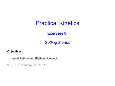 "Practical Kinetics Exercise 0: Getting Started Objectives: 1.Install Python and IPython Notebook 2.print ""Hello World!"""