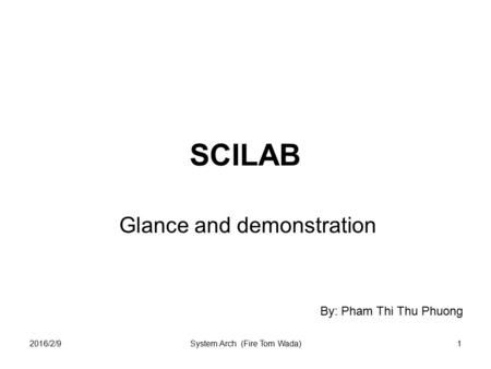 2016/2/9System Arch (Fire Tom Wada)1 SCILAB Glance and demonstration By: Pham Thi Thu Phuong.
