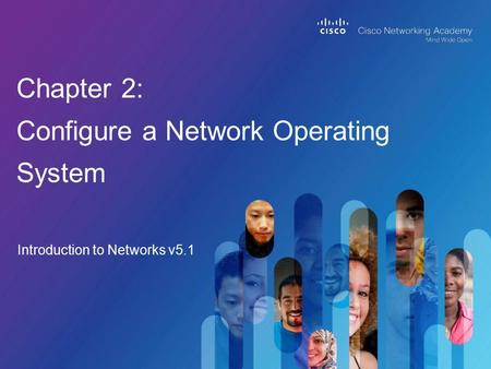 Introduction to Networks v5.1 Chapter 2: Configure a Network Operating System.