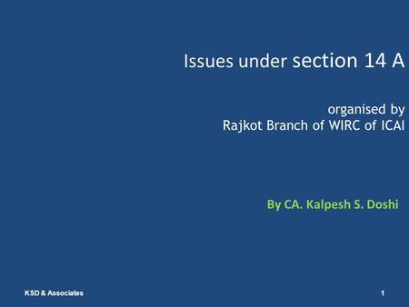 Issues under section 14 A organised by Rajkot Branch of WIRC of ICAI By CA. Kalpesh S. Doshi KSD & Associates1.