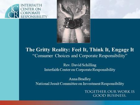 "The Gritty Reality: Feel It, Think It, Engage It ""Consumer Choices and Corporate Responsibility"" Rev. David Schilling Interfaith Center on Corporate Responsibility."