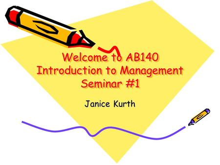 Welcome to AB140 Introduction to Management Seminar #1 Janice Kurth.