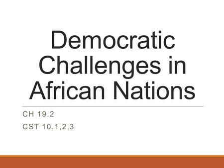 Democratic Challenges in African Nations CH 19.2 CST 10.1,2,3.