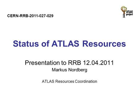 Status of ATLAS Resources Presentation to RRB 12.04.2011 Markus Nordberg ATLAS Resources Coordination CERN-RRB-2011-027-029.