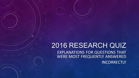 2016 RESEARCH QUIZ EXPLANATIONS FOR QUESTIONS THAT WERE MOST FREQUENTLY ANSWERED INCORRECTLY.