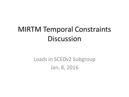 MIRTM Temporal Constraints Discussion Loads in SCEDv2 Subgroup Jan. 8, 2016.