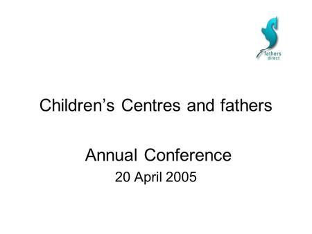 Children's Centres and fathers Annual Conference 20 April 2005.
