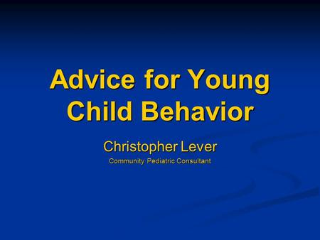 Advice for Young Child Behavior Christopher Lever Community Pediatric Consultant.