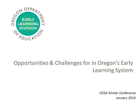 Opportunities & Challenges for in Oregon's Early Learning System COSA Winter Conference January 2016.