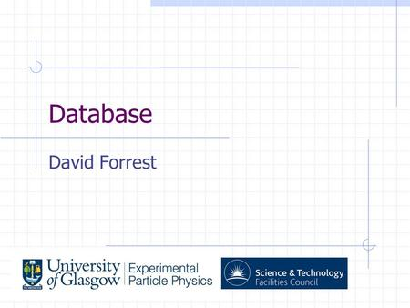 Database David Forrest. What database? DBMS: PostgreSQL. Run on dedicated Database server at RAL Need to store information on conditions of detector as.