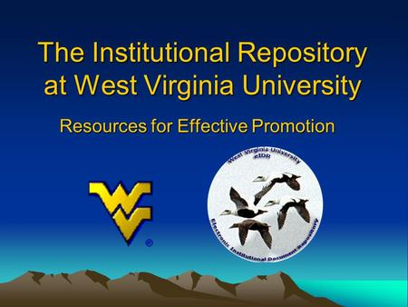 The Institutional Repository at West Virginia University Resources for Effective Promotion.