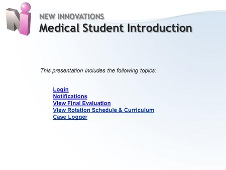 Home NEW INNOVATIONS Medical Student Introduction NEW INNOVATIONS Medical Student Introduction This presentation includes the following topics: Login Notifications.