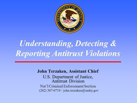 1 Understanding, Detecting & Reporting Antitrust Violations John Terzaken, Assistant Chief U.S. Department of Justice, Antitrust Division Nat'l Criminal.