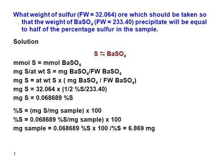 1 What weight of sulfur (FW = 32.064) ore which should be taken so that the weight of BaSO 4 (FW = 233.40) precipitate will be equal to half of the percentage.
