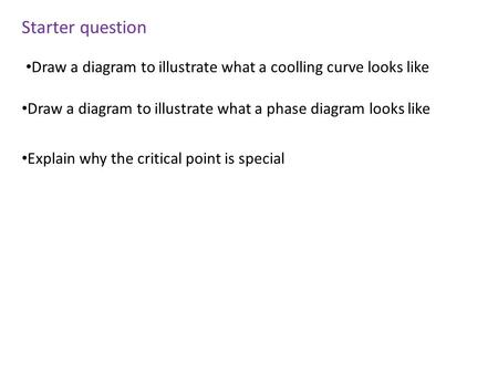 Starter question Draw a diagram to illustrate what a coolling curve looks like Draw a diagram to illustrate what a phase diagram looks like Explain why.