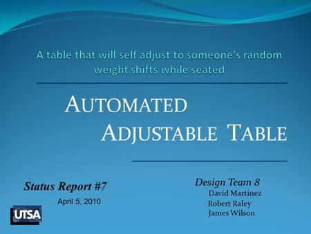 A UTOMATED Design Team 8 David Martinez Robert Raley James Wilson A DJUSTABLE T ABLE Status Report #7 April 5, 2010.