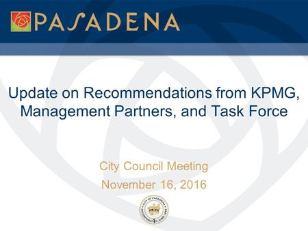 Update on Recommendations from KPMG, Management Partners, and Task Force City Council Meeting November 16, 2016 1.