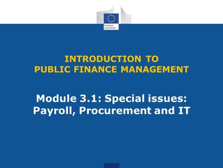INTRODUCTION TO PUBLIC FINANCE MANAGEMENT Module 3.1: Special issues: Payroll, Procurement and IT.