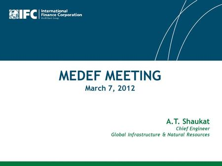 MEDEF MEETING March 7, 2012 A.T. Shaukat Chief Engineer Global Infrastructure & Natural Resources.
