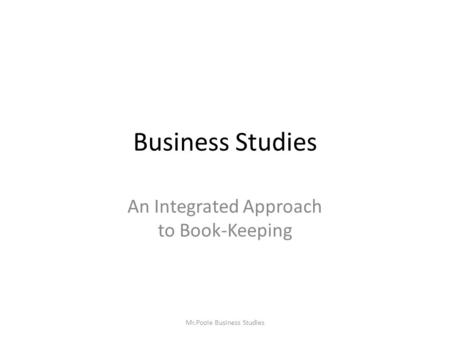 Business Studies An Integrated Approach to Book-Keeping Mr.Poole Business Studies.