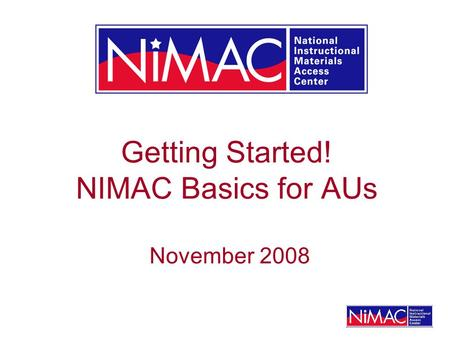Getting Started! NIMAC Basics for AUs November 2008.