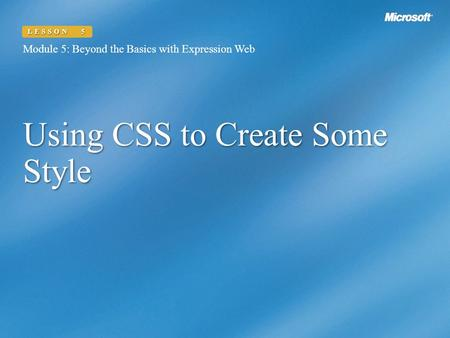 Using CSS to Create Some Style Module 5: Beyond the Basics with Expression Web LESSON 5.