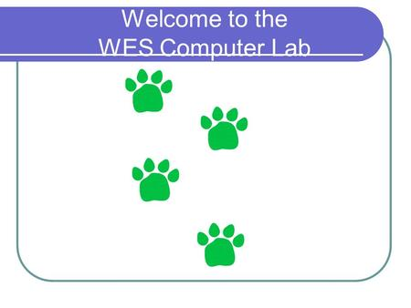 Welcome to the WES Computer Lab. What do we have in the Lab? 30 Computers workstations A Smart Board A projector A printer.