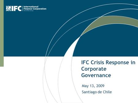 IFC Crisis Response in Corporate Governance May 13, 2009 Santiago de Chile.