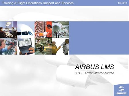 Jan 2010 AIRBUS LMS C.B.T. Administrator course Training & Flight Operations Support and Services.