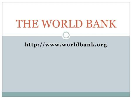 THE WORLD BANK  History Since inception in 1944, the World Bank has expanded from a single institution to a closely associated.