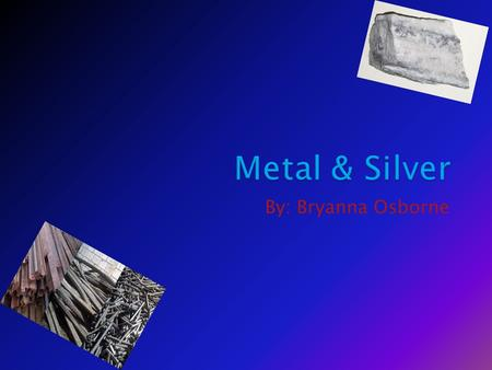 By: Bryanna Osborne. Metal is used for buildings, weapons,& Hydrogen ring tanks. Silver is used for rings, quarters,& jewelry.