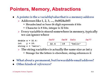 A Computer Science Tapestry 12.1 Pointers, Memory, Abstractions l A pointer is the a variable/value that is a memory address  Addresses like 1, 2, 3,
