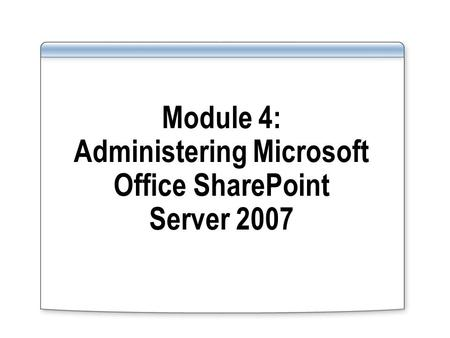 Module 4: Administering Microsoft Office SharePoint Server 2007.