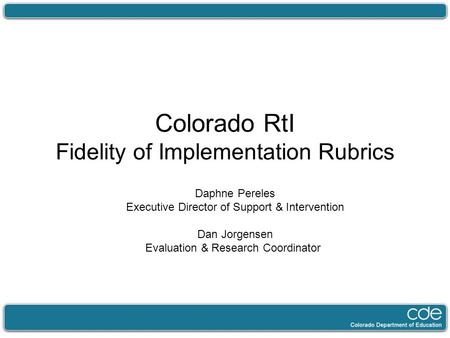 Colorado RtI Fidelity of Implementation Rubrics Daphne Pereles Executive Director of Support & Intervention Dan Jorgensen Evaluation & Research Coordinator.