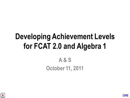 DRE Developing Achievement Levels for FCAT 2.0 and Algebra 1 A & S October 11, 2011.