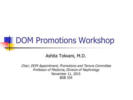 DOM Promotions Workshop Ashita Tolwani, M.D. Chair, DOM Appointment, Promotions and Tenure Committee Professor of Medicine, Division of Nephrology November.