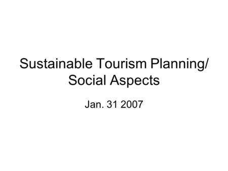 Sustainable Tourism Planning/ Social Aspects Jan. 31 2007.
