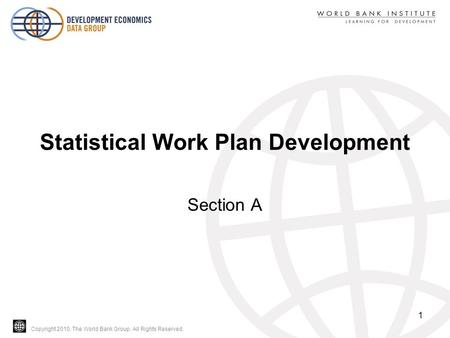 Copyright 2010, The World Bank Group. All Rights Reserved. Statistical Work Plan Development Section A 1.