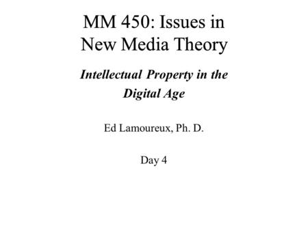MM 450: Issues in New Media Theory Intellectual Property in the Digital Age Ed Lamoureux, Ph. D. Day 4.