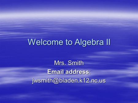 Welcome to Algebra II Mrs. Smith  address: