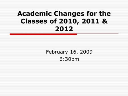 Academic Changes for the Classes of 2010, 2011 & 2012 February 16, 2009 6:30pm.