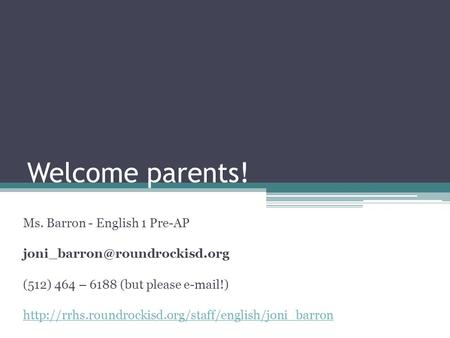 Welcome parents! Ms. Barron - English 1 Pre-AP (512) 464 – 6188 (but please  !)