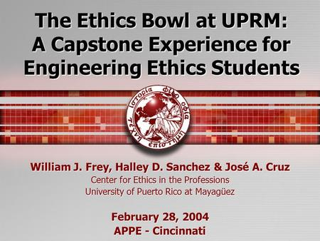 The Ethics Bowl at UPRM: A Capstone Experience for Engineering Ethics Students William J. Frey, Halley D. Sanchez & José A. Cruz Center for Ethics in the.