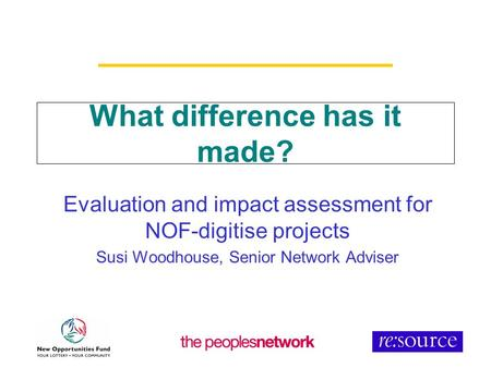 What difference has it made? Evaluation and impact assessment for NOF-digitise projects Susi Woodhouse, Senior Network Adviser.